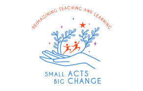 Small Acts, BIG Change: Reimagining Teaching and Learning